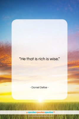 """Daniel Defoe quote: """"He that is rich is wise….""""- at QuotesQuotesQuotes.com"""