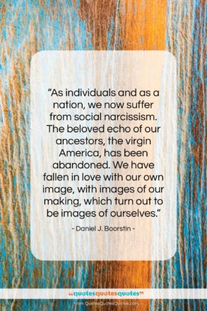 """Daniel J. Boorstin quote: """"As individuals and as a nation, we…""""- at QuotesQuotesQuotes.com"""