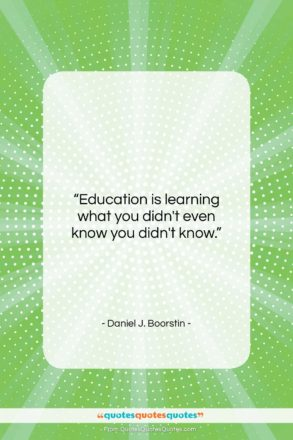 """Daniel J. Boorstin quote: """"Education is learning what you didn't even…""""- at QuotesQuotesQuotes.com"""