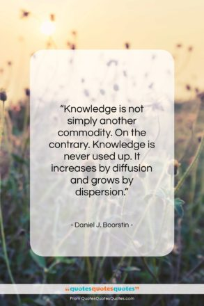 """Daniel J. Boorstin quote: """"Knowledge is not simply another commodity. On…""""- at QuotesQuotesQuotes.com"""