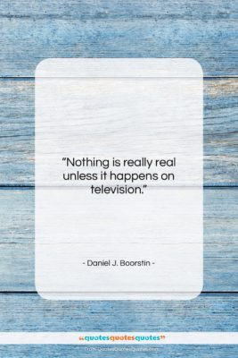 "Daniel J. Boorstin quote: ""Nothing is really real unless it happens…""- at QuotesQuotesQuotes.com"
