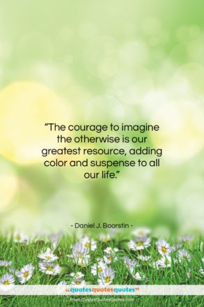 """Daniel J. Boorstin quote: """"The courage to imagine the otherwise is…""""- at QuotesQuotesQuotes.com"""