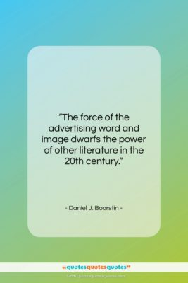"""Daniel J. Boorstin quote: """"The force of the advertising word and…""""- at QuotesQuotesQuotes.com"""