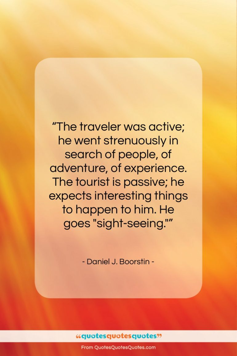 """Daniel J. Boorstin quote: """"The traveler was active; he went strenuously…""""- at QuotesQuotesQuotes.com"""