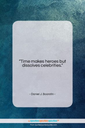 """Daniel J. Boorstin quote: """"Time makes heroes but dissolves celebrities….""""- at QuotesQuotesQuotes.com"""