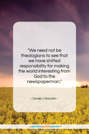 """Daniel J. Boorstin quote: """"We need not be theologians to see…""""- at QuotesQuotesQuotes.com"""