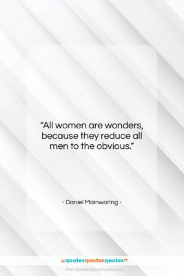 """Daniel Mainwaring quote: """"All women are wonders, because they reduce…""""- at QuotesQuotesQuotes.com"""