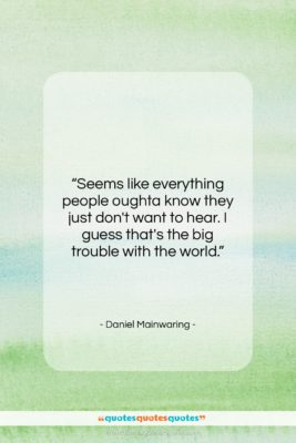 "Daniel Mainwaring quote: ""Seems like everything people oughta know they…""- at QuotesQuotesQuotes.com"
