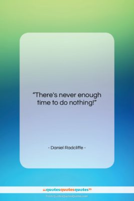 "Daniel Radcliffe quote: ""There's never enough time to do nothing!…""- at QuotesQuotesQuotes.com"