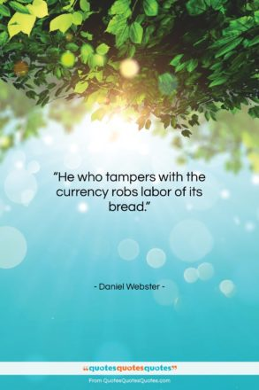 """Daniel Webster quote: """"He who tampers with the currency robs…""""- at QuotesQuotesQuotes.com"""