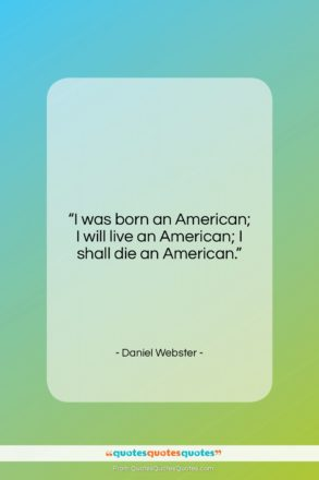 """Daniel Webster quote: """"I was born an American; I will…""""- at QuotesQuotesQuotes.com"""