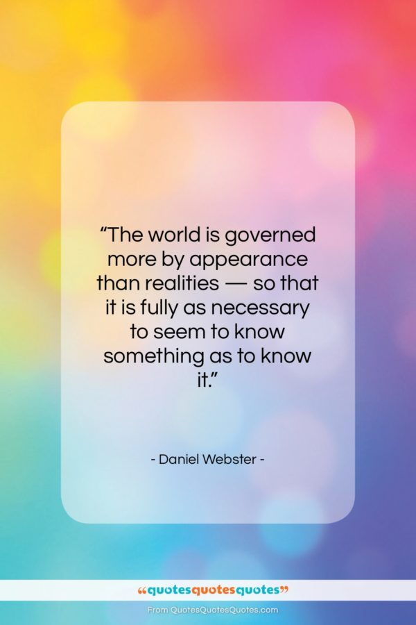 """Daniel Webster quote: """"The world is governed more by appearance…""""- at QuotesQuotesQuotes.com"""