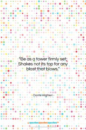 """Dante Alighieri quote: """"Be as a tower firmly set; Shakes…""""- at QuotesQuotesQuotes.com"""