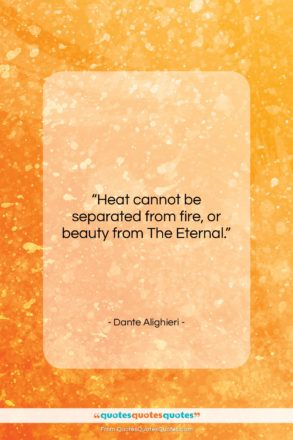 """Dante Alighieri quote: """"Heat cannot be separated from fire, or…""""- at QuotesQuotesQuotes.com"""