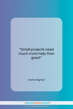 """Dante Alighieri quote: """"Small projects need much more help than…""""- at QuotesQuotesQuotes.com"""