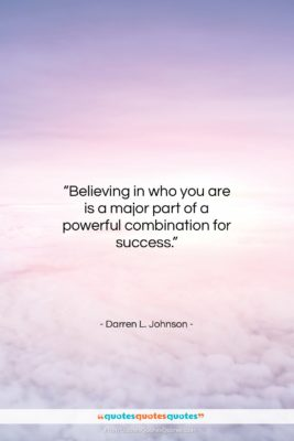 """Darren L. Johnson quote: """"Believing in who you are is a…""""- at QuotesQuotesQuotes.com"""