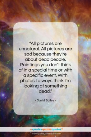 """David Bailey quote: """"All pictures are unnatural. All pictures are…""""- at QuotesQuotesQuotes.com"""