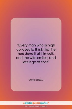 """David Bailey quote: """"Every man who is high up loves…""""- at QuotesQuotesQuotes.com"""