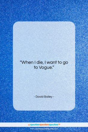 """David Bailey quote: """"When I die, I want to go…""""- at QuotesQuotesQuotes.com"""