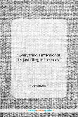 """David Byrne quote: """"Everything's intentional. It's just filling in the…""""- at QuotesQuotesQuotes.com"""