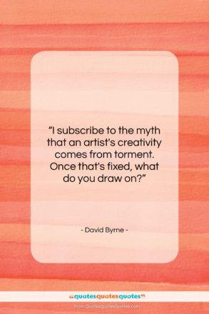 """David Byrne quote: """"I subscribe to the myth that an…""""- at QuotesQuotesQuotes.com"""