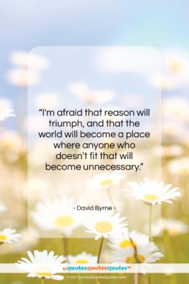 """David Byrne quote: """"I'm afraid that reason will triumph, and…""""- at QuotesQuotesQuotes.com"""