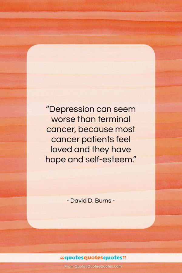 """David D. Burns quote: """"Depression can seem worse than terminal cancer…""""- at QuotesQuotesQuotes.com"""