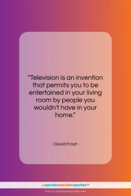 """David Frost quote: """"Television is an invention that permits you…""""- at QuotesQuotesQuotes.com"""