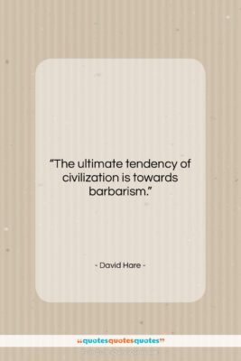 """David Hare quote: """"The ultimate tendency of civilization is towards…""""- at QuotesQuotesQuotes.com"""