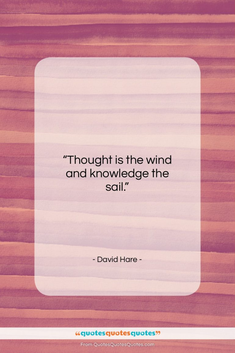 """David Hare quote: """"Thought is the wind and knowledge the…""""- at QuotesQuotesQuotes.com"""