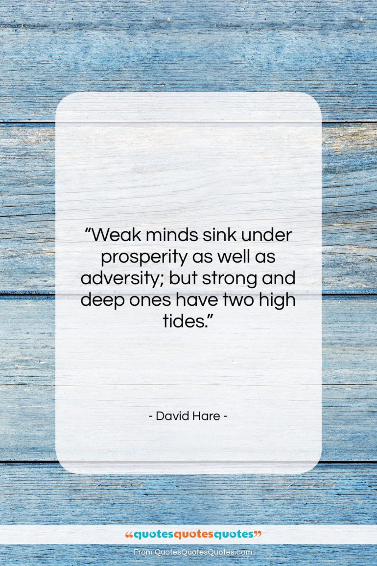 """David Hare quote: """"Weak minds sink under prosperity as well…""""- at QuotesQuotesQuotes.com"""