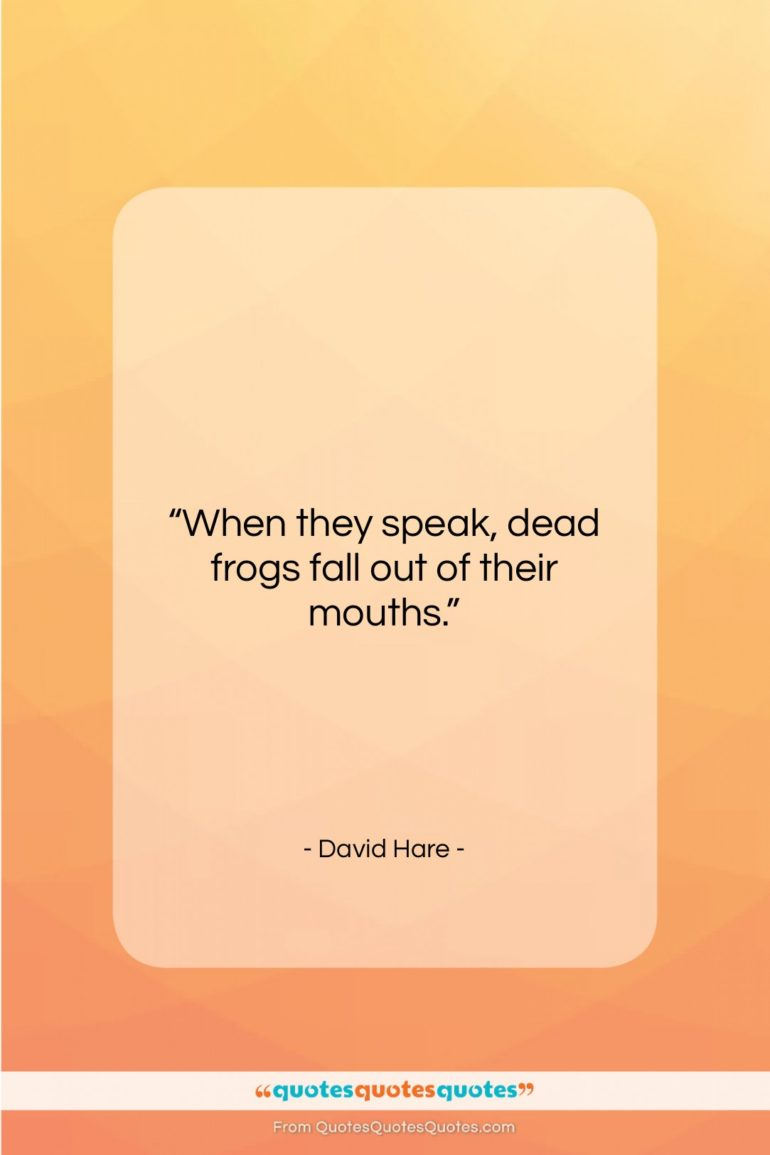 """David Hare quote: """"When they speak, dead frogs fall out…""""- at QuotesQuotesQuotes.com"""