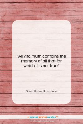 "David Herbert Lawrence quote: ""All vital truth contains the memory of…""- at QuotesQuotesQuotes.com"