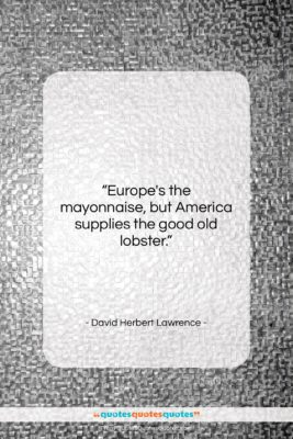 """David Herbert Lawrence quote: """"Europe's the mayonnaise, but America supplies the…""""- at QuotesQuotesQuotes.com"""