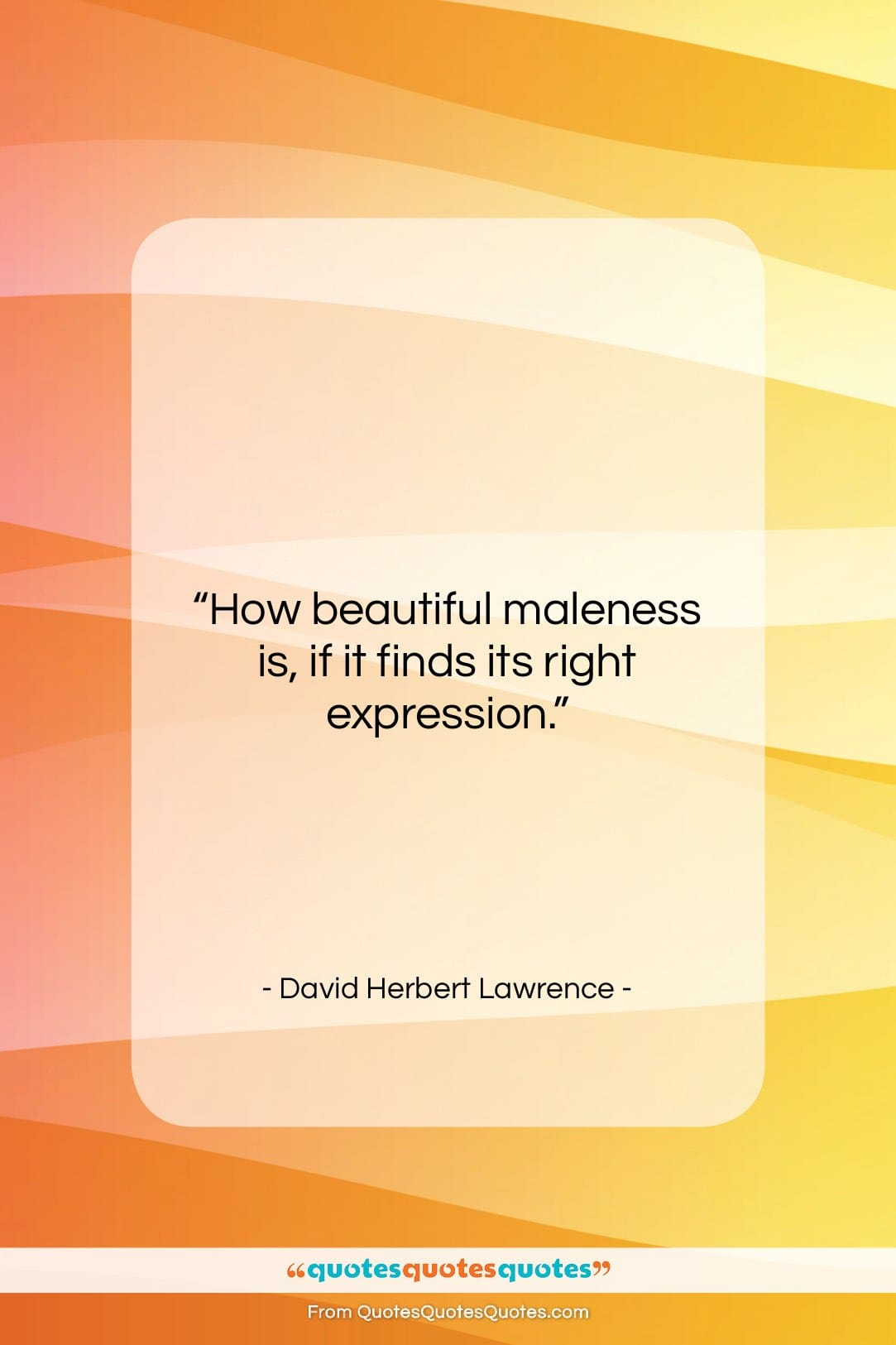"""David Herbert Lawrence quote: """"How beautiful maleness is, if it finds…""""- at QuotesQuotesQuotes.com"""