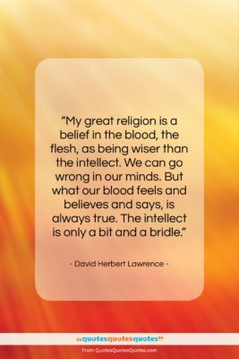 """David Herbert Lawrence quote: """"My great religion is a belief in…""""- at QuotesQuotesQuotes.com"""