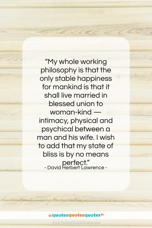 """David Herbert Lawrence quote: """"My whole working philosophy is that the…""""- at QuotesQuotesQuotes.com"""