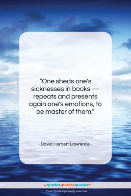 """David Herbert Lawrence quote: """"One sheds one's sicknesses in books —…""""- at QuotesQuotesQuotes.com"""