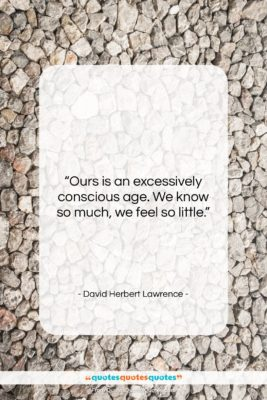 """David Herbert Lawrence quote: """"Ours is an excessively conscious age. We…""""- at QuotesQuotesQuotes.com"""