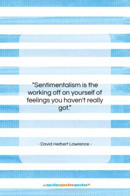 """David Herbert Lawrence quote: """"Sentimentalism is the working off on yourself…""""- at QuotesQuotesQuotes.com"""