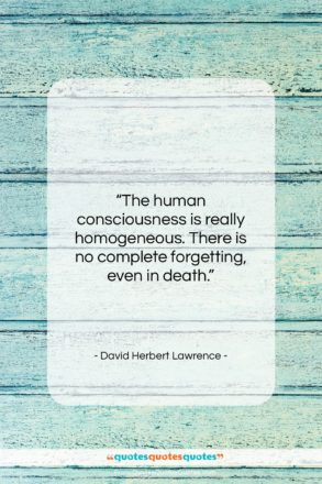"""David Herbert Lawrence quote: """"The human consciousness is really homogeneous. There…""""- at QuotesQuotesQuotes.com"""