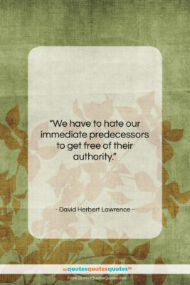"""David Herbert Lawrence quote: """"We have to hate our immediate predecessors…""""- at QuotesQuotesQuotes.com"""
