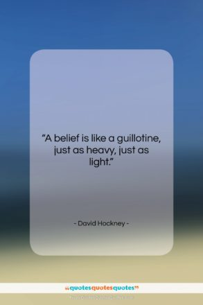 """David Hockney quote: """"A belief is like a guillotine, just…""""- at QuotesQuotesQuotes.com"""