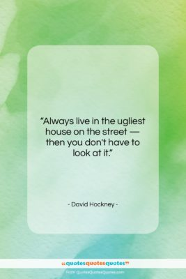 """David Hockney quote: """"Always live in the ugliest house on…""""- at QuotesQuotesQuotes.com"""