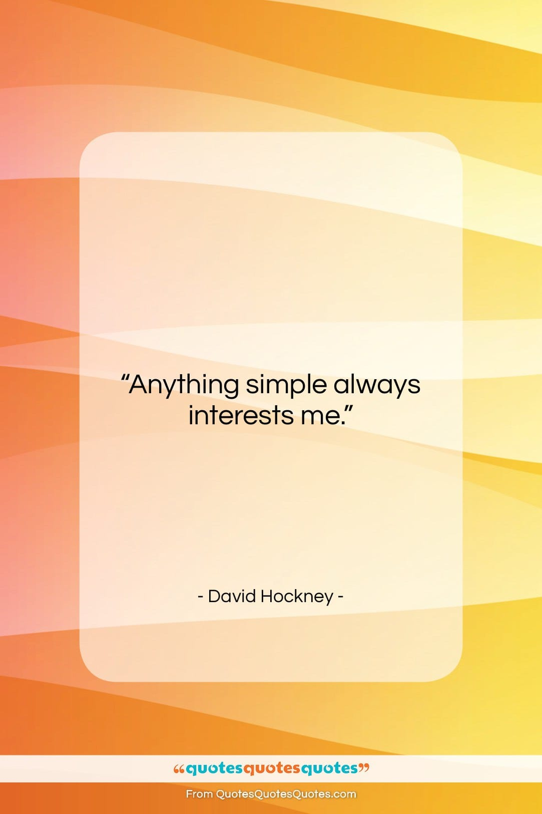 """David Hockney quote: """"Anything simple always interests me….""""- at QuotesQuotesQuotes.com"""