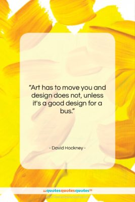 """David Hockney quote: """"Art has to move you and design…""""- at QuotesQuotesQuotes.com"""