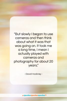 """David Hockney quote: """"But slowly I began to use cameras…""""- at QuotesQuotesQuotes.com"""