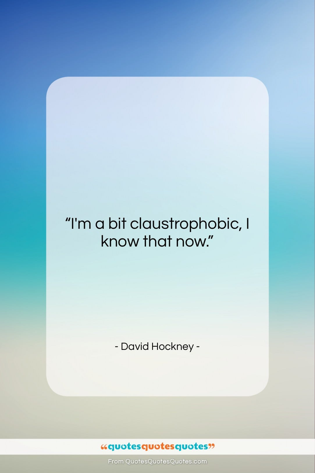 """David Hockney quote: """"I'm a bit claustrophobic, I know that…""""- at QuotesQuotesQuotes.com"""