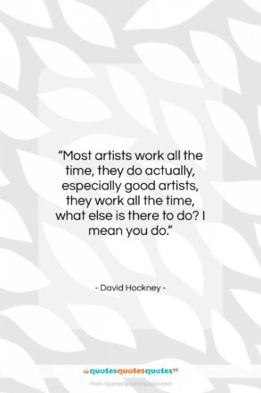 """David Hockney quote: """"Most artists work all the time, they…""""- at QuotesQuotesQuotes.com"""