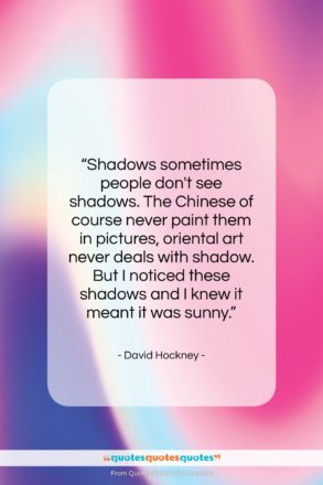 """David Hockney quote: """"Shadows sometimes people don't see shadows. The…""""- at QuotesQuotesQuotes.com"""